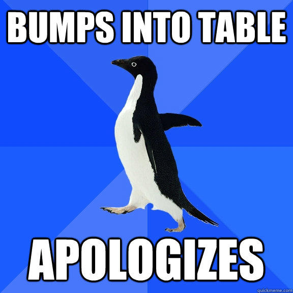 Bumps into table apologizes - Bumps into table apologizes  Socially Awkward Penguin