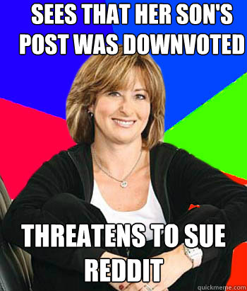 sees that her son's post was downvoted threatens to sue reddit - sees that her son's post was downvoted threatens to sue reddit  Sheltering Suburban Mom