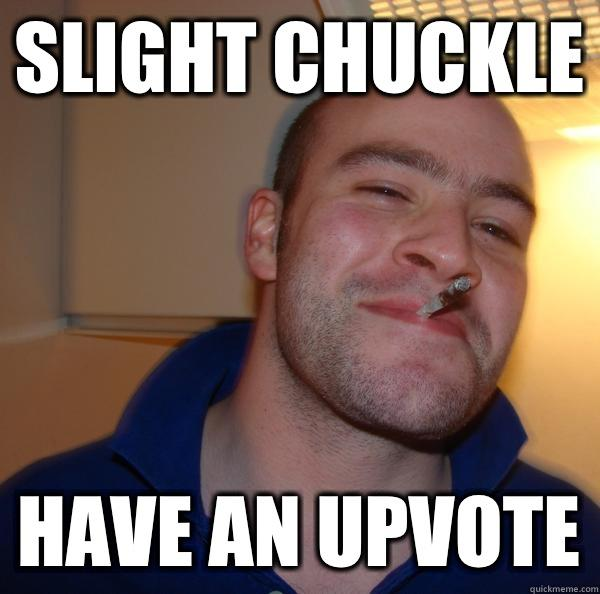 Slight chuckle Have an upvote - Slight chuckle Have an upvote  Good Guy Greg