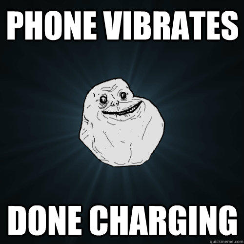 Phone vibrates Done Charging - Phone vibrates Done Charging  Forever Alone