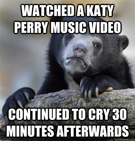 Watched a Katy Perry Music video Continued to cry 30 minutes afterwards - Watched a Katy Perry Music video Continued to cry 30 minutes afterwards  Confession Bear