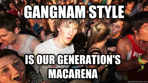 Gangnam Style Is our generation's macarena - Gangnam Style Is our generation's macarena  Sudden Clarity Clarence