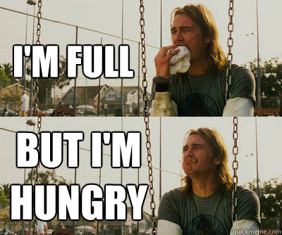 I'm full But I'm hungry - I'm full But I'm hungry  First World Stoner Problems
