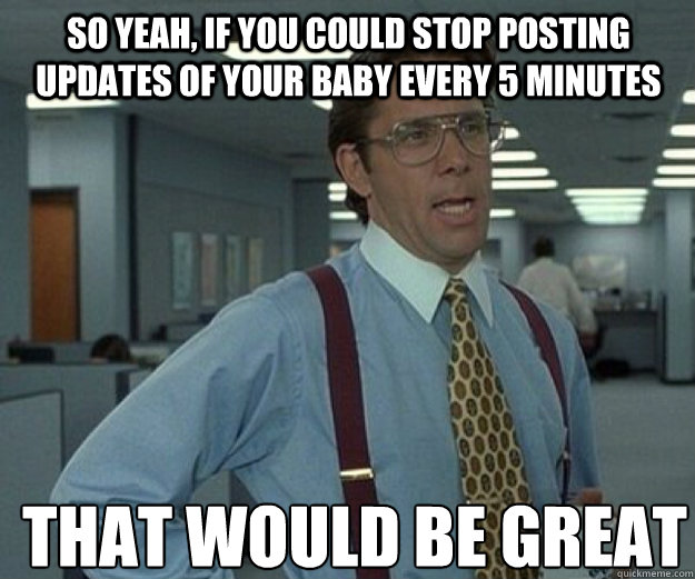So yeah, if you could stop posting updates of your baby every 5 minutes THAT WOULD BE GREAT - So yeah, if you could stop posting updates of your baby every 5 minutes THAT WOULD BE GREAT  that would be great
