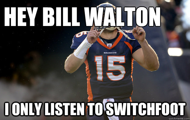 HEY BILL WALTON I ONLY LISTEN TO SWITCHFOOT