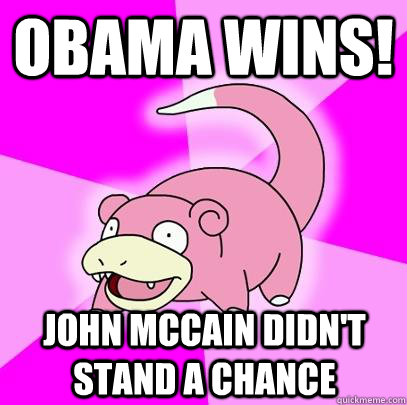 Obama wins! John McCain didn't stand a chance - Obama wins! John McCain didn't stand a chance  Slowpoke