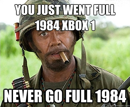 You just went full 1984 xbox 1 never go full 1984 - You just went full 1984 xbox 1 never go full 1984  Full retard