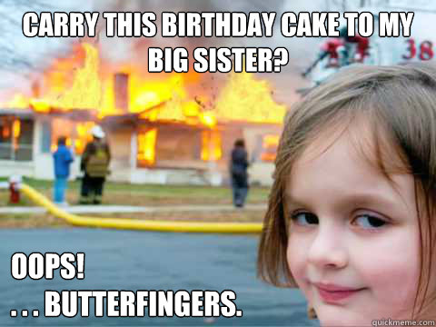 Carry this birthday cake to my big sister? OOPS! . . . Butterfingers.