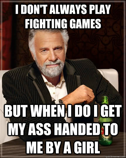I don't always play fighting games But when I do I get my ass handed to me by a girl - I don't always play fighting games But when I do I get my ass handed to me by a girl  The Most Interesting Man In The World