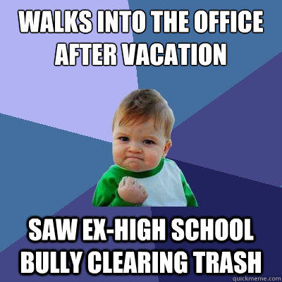 Walks into the office after vacation Saw ex-high school bully clearing trash - Walks into the office after vacation Saw ex-high school bully clearing trash  Success Kid