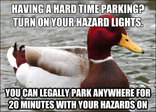 having a hard time parking? turn on your hazard lights.  you can legally park anywhere for 20 minutes with your hazards on - having a hard time parking? turn on your hazard lights.  you can legally park anywhere for 20 minutes with your hazards on  Malicious Advice Mallard