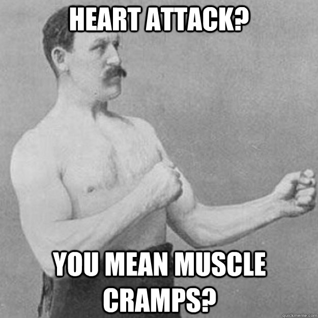 Heart Attack? you mean muscle cramps? - Heart Attack? you mean muscle cramps?  overly manly man