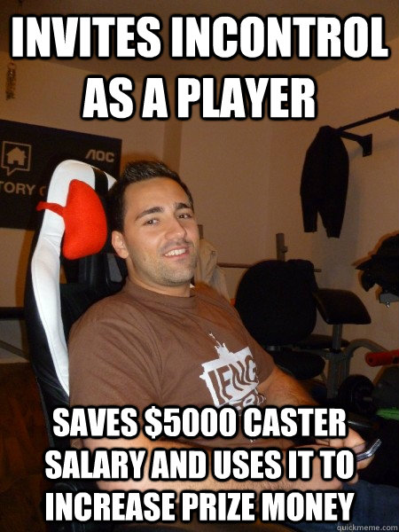 invites incontrol as a player saves $5000 caster salary and uses it to increase prize money - invites incontrol as a player saves $5000 caster salary and uses it to increase prize money  Smart Guy TaKe