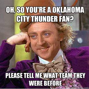 756d3c32381a861242faac3cade0b410de2ea3f393359ba788baf850f9504cad oh, so you're a oklahoma city thunder fan? please tell me what,Oklahoma City Thunder Memes