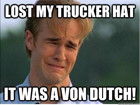 Lost my trucker hat it was a von dutch! - Lost my trucker hat it was a von dutch!  1990s Problems
