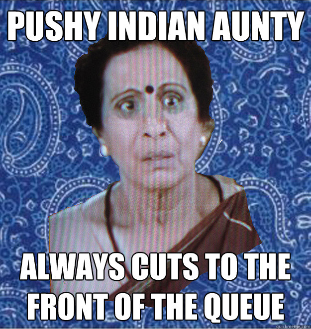 Pushy Indian Aunty Always cuts to the front of the queue  Pushy Indian Aunty