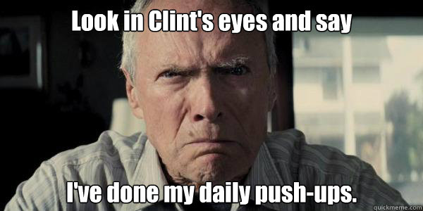 Look in Clint's eyes and say I've done my daily push-ups.