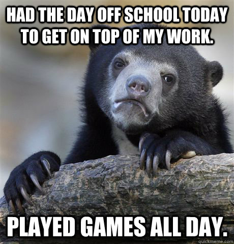 Had the day off school today to get on top of my work. played games all day. - Had the day off school today to get on top of my work. played games all day.  Confession Bear