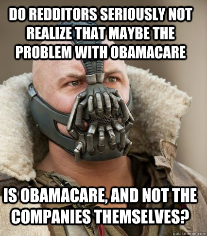 Do redditors seriously not realize that maybe the problem with obamacare  is obamacare, and not the companies themselves? - Do redditors seriously not realize that maybe the problem with obamacare  is obamacare, and not the companies themselves?  Bane is confused
