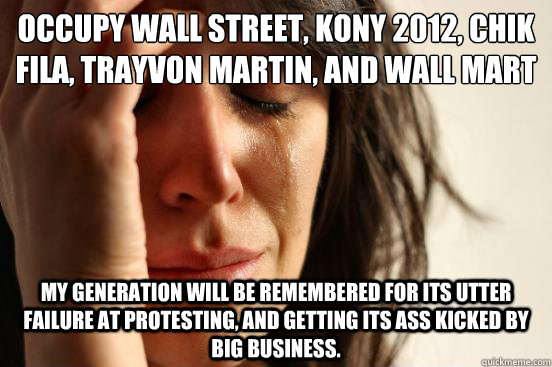 Occupy Wall street, Kony 2012, chik fila, Trayvon Martin, and Wall mart my generation will be remembered for its utter failure at protesting, and getting its ass kicked by big business. - Occupy Wall street, Kony 2012, chik fila, Trayvon Martin, and Wall mart my generation will be remembered for its utter failure at protesting, and getting its ass kicked by big business.  First World Problems