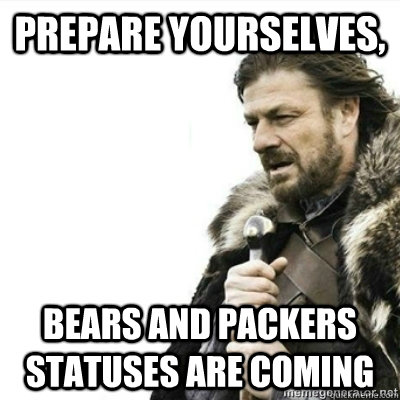PREPARE YOURSELVES, BEARS AND PACKERS STATUSES ARE COMING