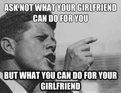 Ask not what your girlfriend can do for you  but what you can do for your girlfriend