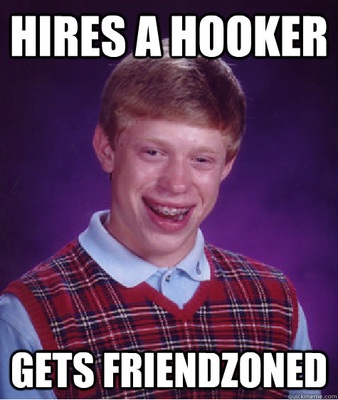 Hires a hooker Gets friendzoned