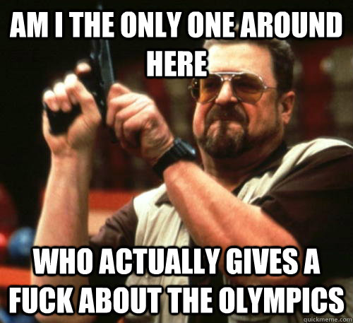Am i the only one around here Who actually gives a fuck about the Olympics  - Am i the only one around here Who actually gives a fuck about the Olympics   Am I The Only One Around Here
