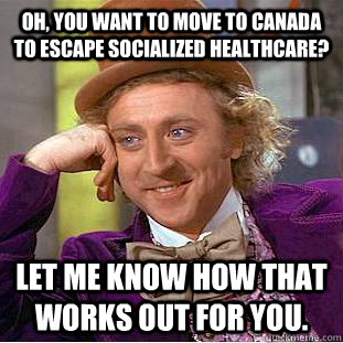 Oh, you want to move to Canada to escape Socialized Healthcare? Let me know how that works out for you. - Oh, you want to move to Canada to escape Socialized Healthcare? Let me know how that works out for you.  Condescending Wonka