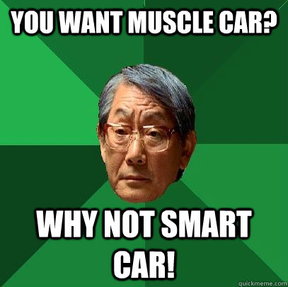 You want muscle car? Why not Smart car! - You want muscle car? Why not Smart car!  High Expectations Asian Father