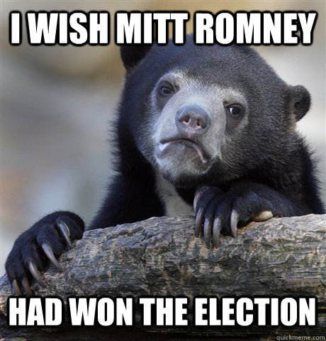 I WISH MITT ROMNEY HAD WON THE ELECTION - I WISH MITT ROMNEY HAD WON THE ELECTION  Confession Bear