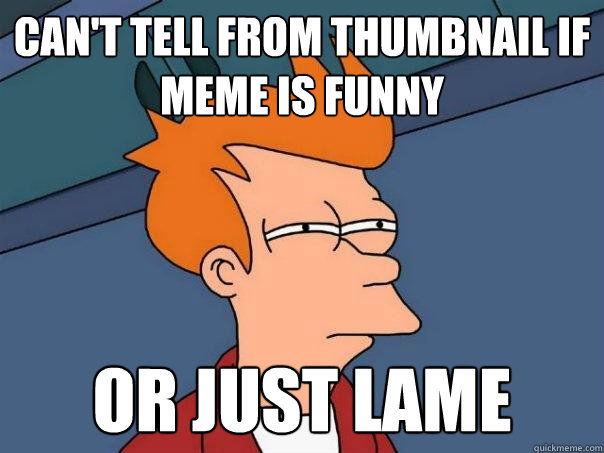 can't tell from thumbnail if meme is funny or just lame - can't tell from thumbnail if meme is funny or just lame  Futurama Fry