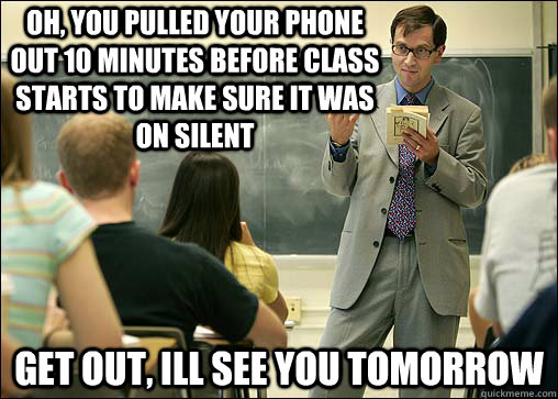 oh, you pulled your phone out 10 minutes before class starts to make sure it was on silent get out, ill see you tomorrow - oh, you pulled your phone out 10 minutes before class starts to make sure it was on silent get out, ill see you tomorrow  Scumbag College Professor