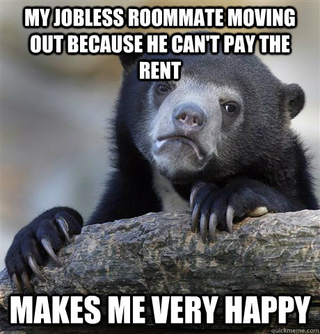 My jobless roommate moving out because he can't pay the rent makes me very happy - My jobless roommate moving out because he can't pay the rent makes me very happy  Misc
