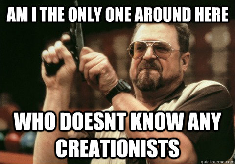 Am I the only one around here who doesnt know any creationists - Am I the only one around here who doesnt know any creationists  Am I the only one