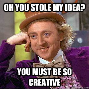 Oh you stole my idea?  You must be so creative.