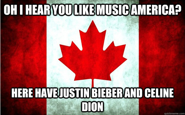 OH I hear you like music america? Here have justin bieber and Celine Dion - OH I hear you like music america? Here have justin bieber and Celine Dion  Misc