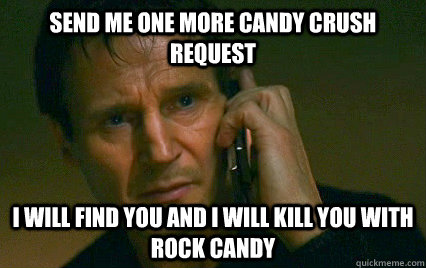 Send me one more candy crush request  i will find you and i will kill you with rock candy