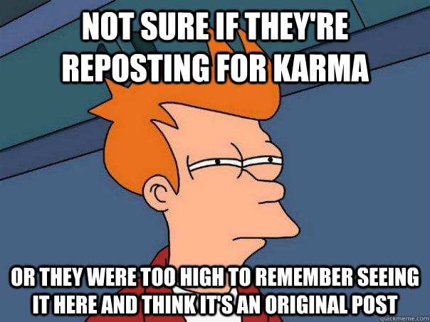 Not sure if they're reposting for karma Or they were too high to remember seeing it here and think it's an original post - Not sure if they're reposting for karma Or they were too high to remember seeing it here and think it's an original post  Futurama Fry