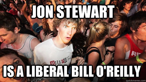 Jon Stewart is a liberal Bill O'reilly - Jon Stewart is a liberal Bill O'reilly  Sudden Clarity Clarence