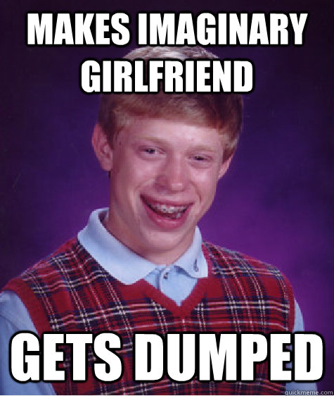 Makes imaginary girlfriend Gets dumped - Makes imaginary girlfriend Gets dumped  Bad Luck Brian