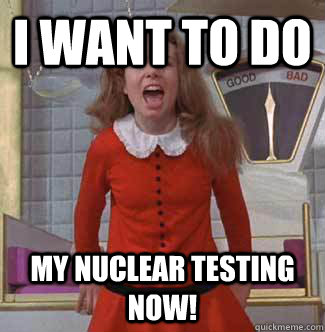 i want to do My nuclear testing NOW!