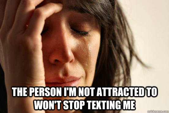 The person i'm not attracted to won't stop texting me -  The person i'm not attracted to won't stop texting me  First World Problems