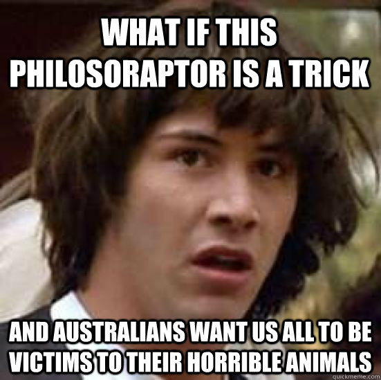 what if this Philosoraptor is a trick and Australians want us all to be victims to their horrible animals - what if this Philosoraptor is a trick and Australians want us all to be victims to their horrible animals  conspiracy keanu