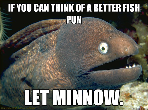 If you can think of a better fish pun let minnow. - If you can think of a better fish pun let minnow.  Bad Joke Eel
