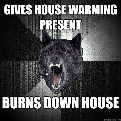 gives house warming present burns down house   - gives house warming present burns down house    Insanity Wolf
