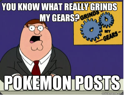 you know what really grinds my gears? Pokemon posts  - you know what really grinds my gears? Pokemon posts   Grinds my gears