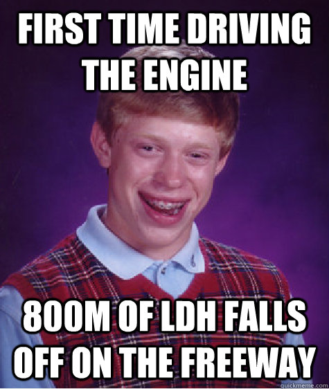 First time driving the engine 800m of LDH falls off on the freeway - First time driving the engine 800m of LDH falls off on the freeway  Bad Luck Brian