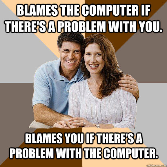 blames the computer if there's a problem with you. blames you if there's a problem with the computer.