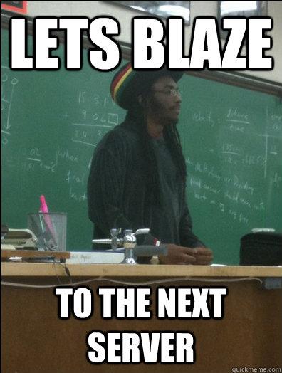 lets blaze to the next server  Rasta Science Teacher